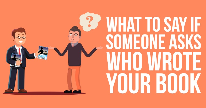 what_to_say_if_someone_asks_who_wrote_your_book