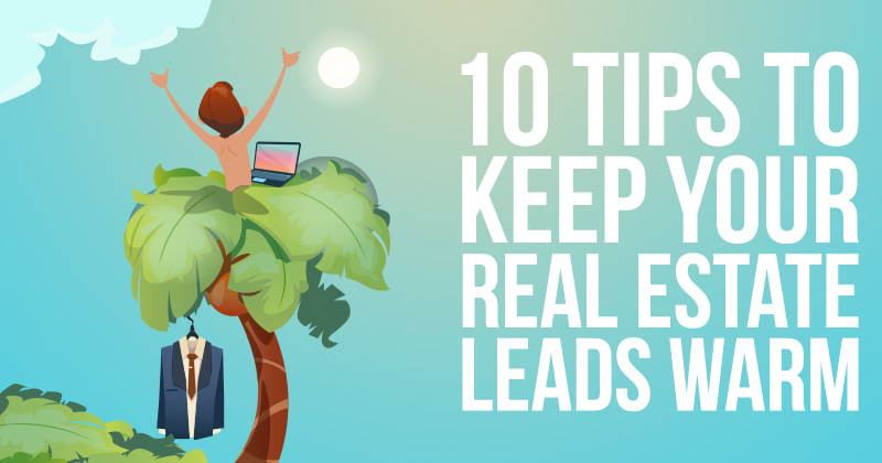 10 Tips To Keep Your Real Estate Leads Warm
