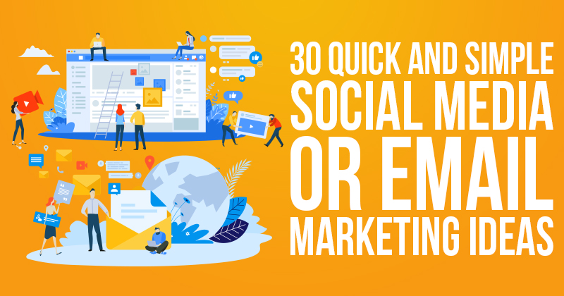 30 Quick and Simple Social Media or Email Marketing Ideas