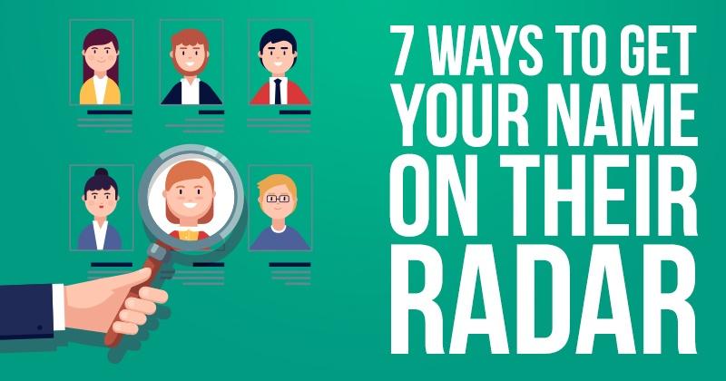 7 Ways to Get Your Name on Their Radar