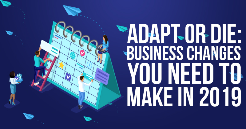 Adapt or Die Business Changes You Need to Make in 2019