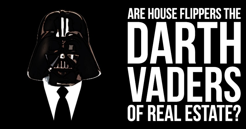 Are House Flippers the Darth Vaders of Real Estate?