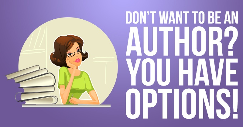 Don't Want to Be an Author? You Have Other Options!
