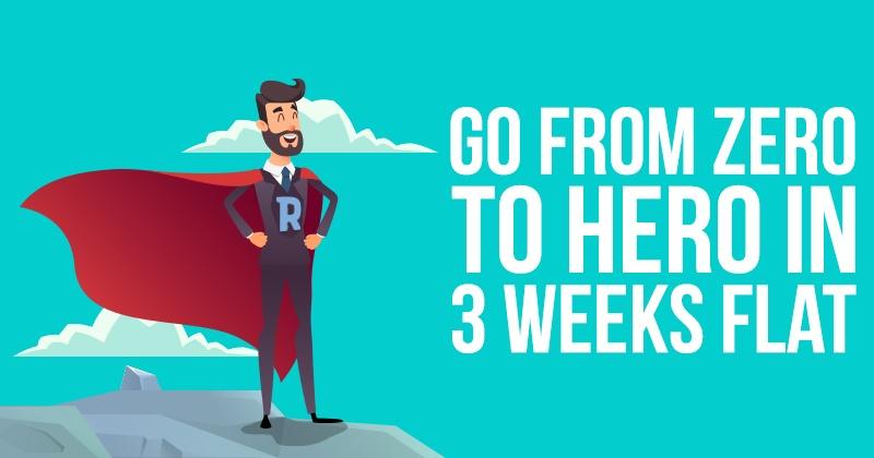 Go From ZERO to HERO in 3 Weeks Flat!