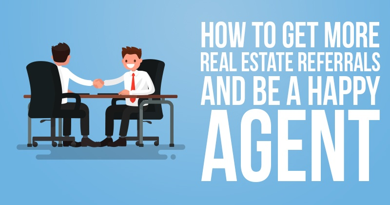 How to Get More Real Estate Referrals and Be a Happy Agent