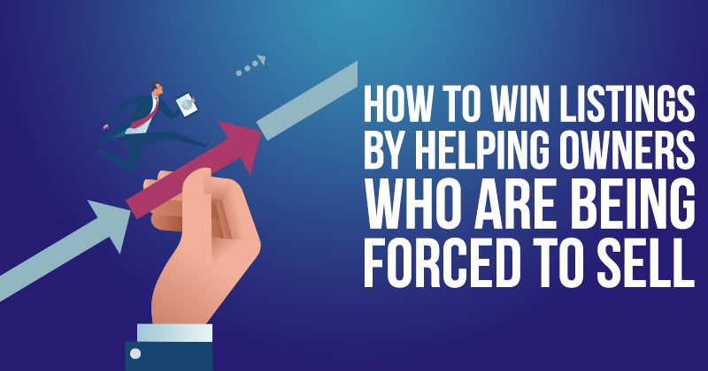 How to Win Listings by Helping Owners Who Are Being Forced to Sell