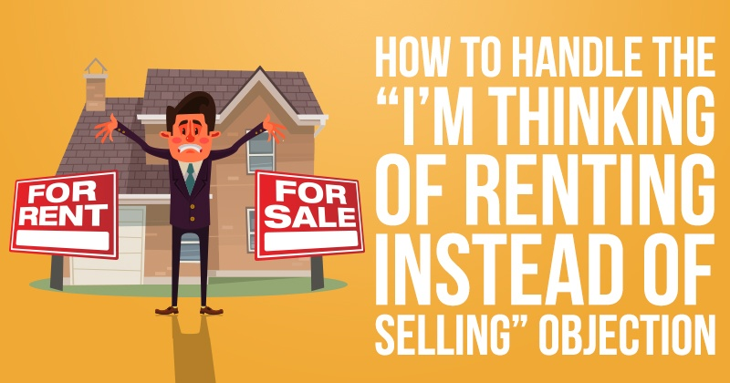 """How To Handle The """"I'm Thinking Of Renting Instead Of Selling"""" Objection"""