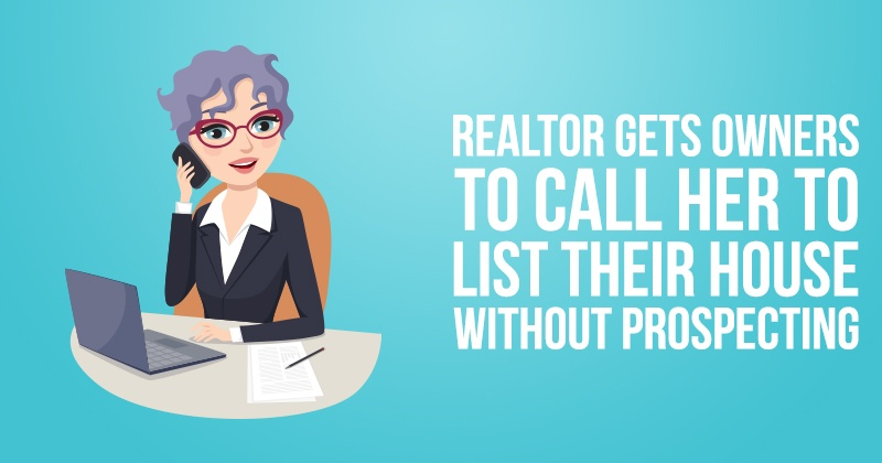 Realtor Gets Owners to Call Her to List Their House without Prospecting