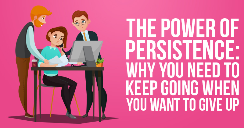 The Power of Persistence Why you need to keep going when you want to give up