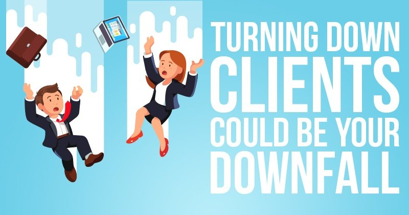 Turning Down Clients Could Be Your Downfall