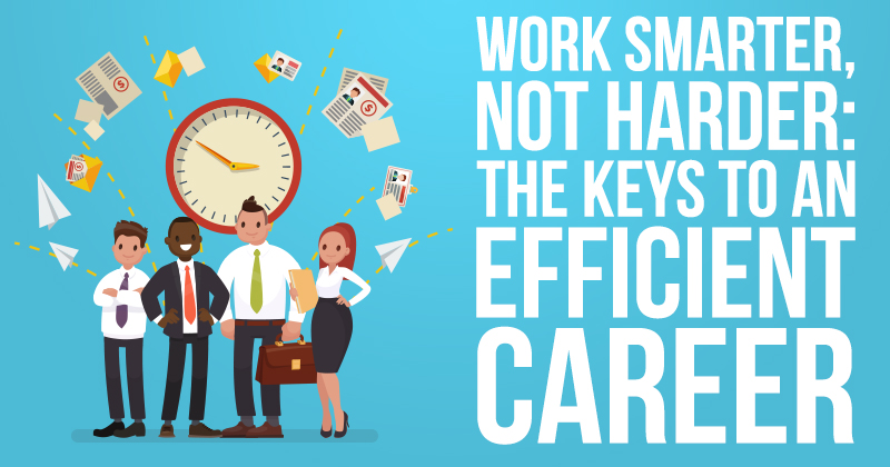 Work Smarter Nor Harder The Keys To An Efficient Career (1)