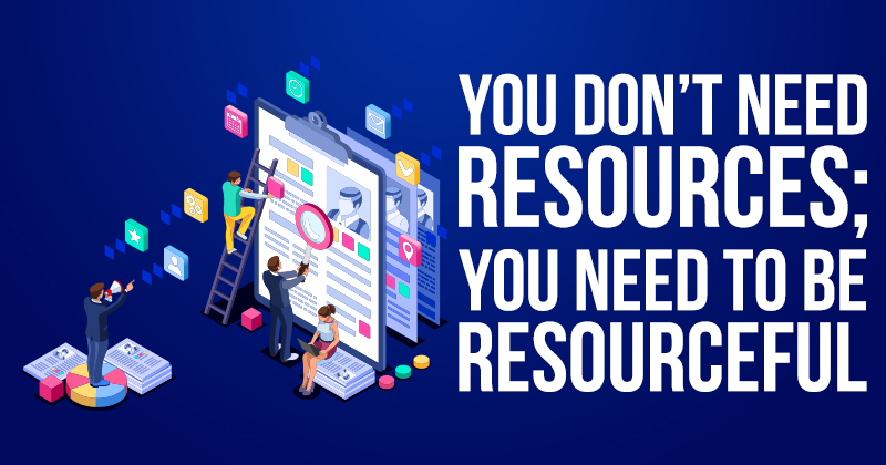 You Dont Need Resources You Need To Be Resourceful